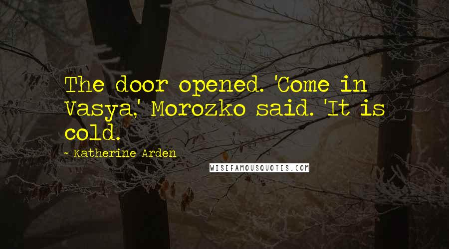Katherine Arden quotes: The door opened. 'Come in Vasya,' Morozko said. 'It is cold.