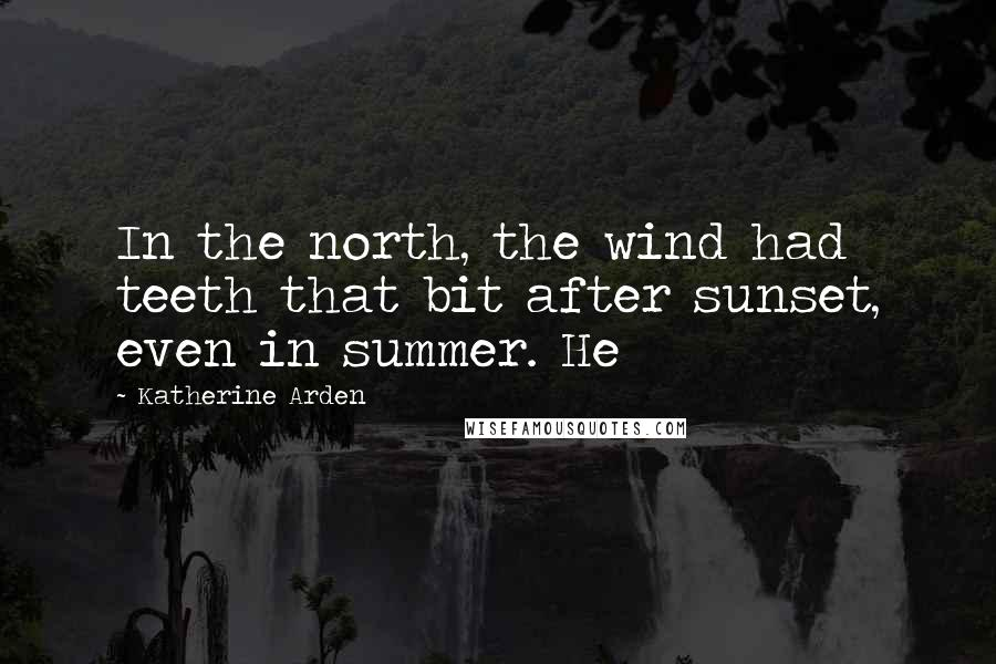Katherine Arden quotes: In the north, the wind had teeth that bit after sunset, even in summer. He