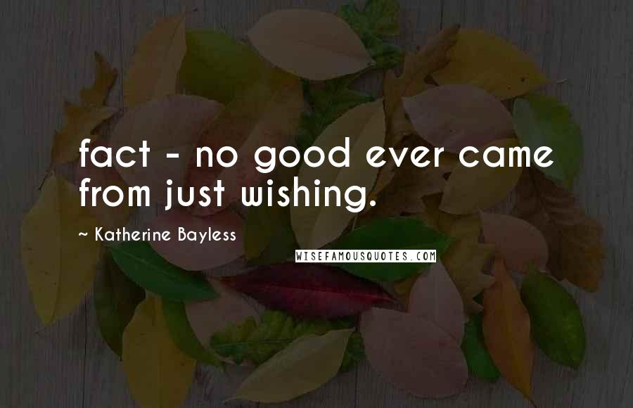 Katherine Bayless quotes: fact - no good ever came from just wishing.