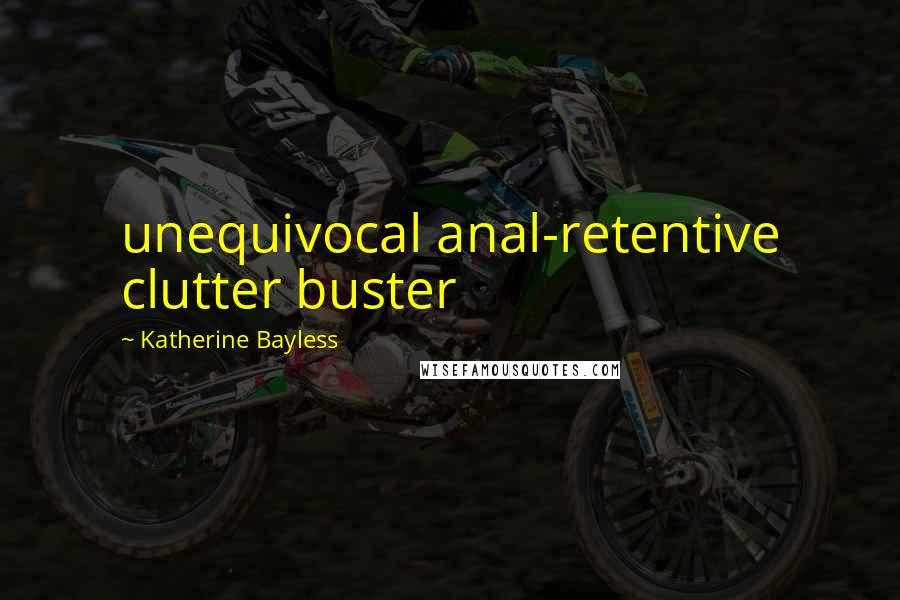 Katherine Bayless quotes: unequivocal anal-retentive clutter buster