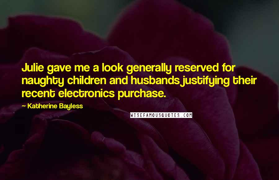 Katherine Bayless quotes: Julie gave me a look generally reserved for naughty children and husbands justifying their recent electronics purchase.