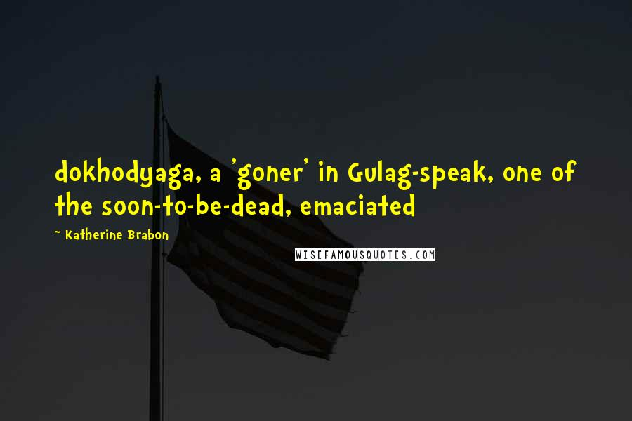 Katherine Brabon quotes: dokhodyaga, a 'goner' in Gulag-speak, one of the soon-to-be-dead, emaciated