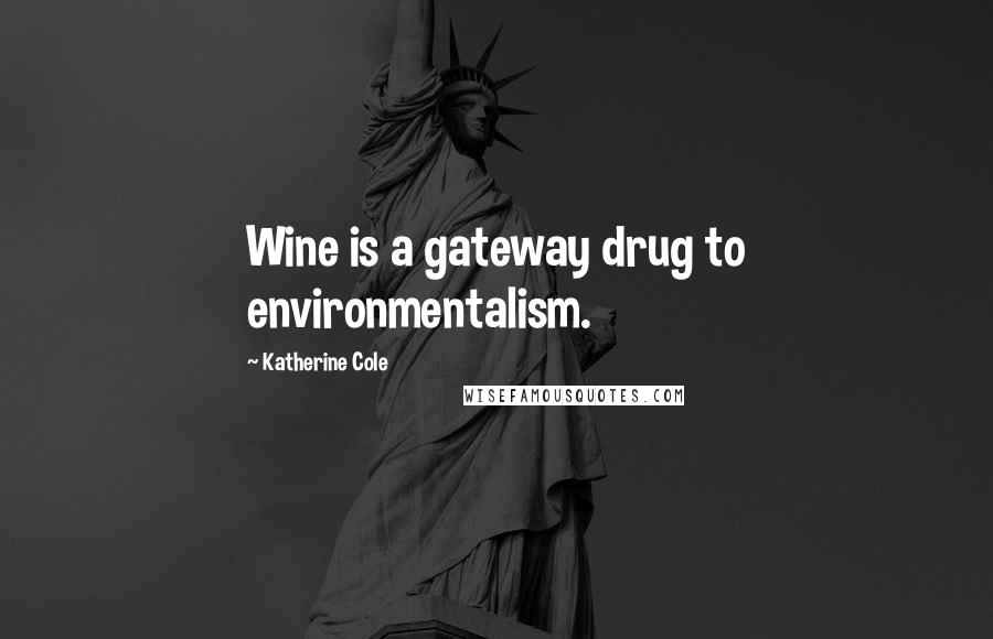 Katherine Cole quotes: Wine is a gateway drug to environmentalism.