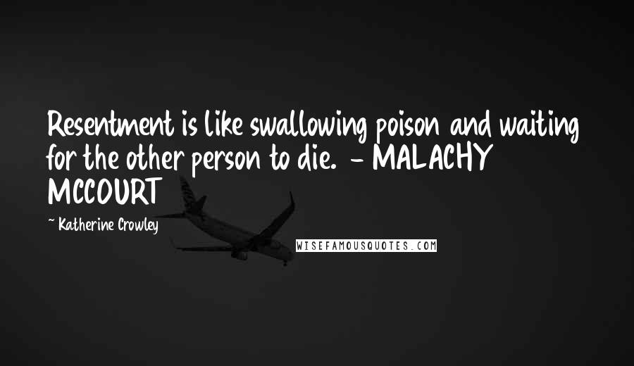 Katherine Crowley quotes: Resentment is like swallowing poison and waiting for the other person to die. - MALACHY MCCOURT