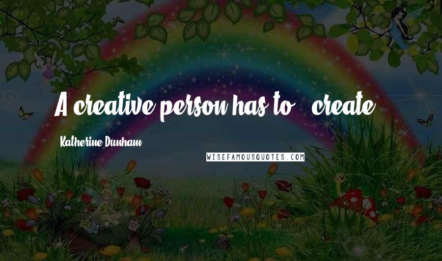 Katherine Dunham quotes: A creative person has to # create .