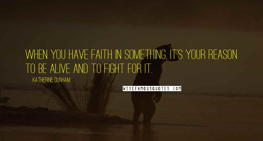 Katherine Dunham quotes: When you have faith in something, it's your reason to be alive and to fight for it.