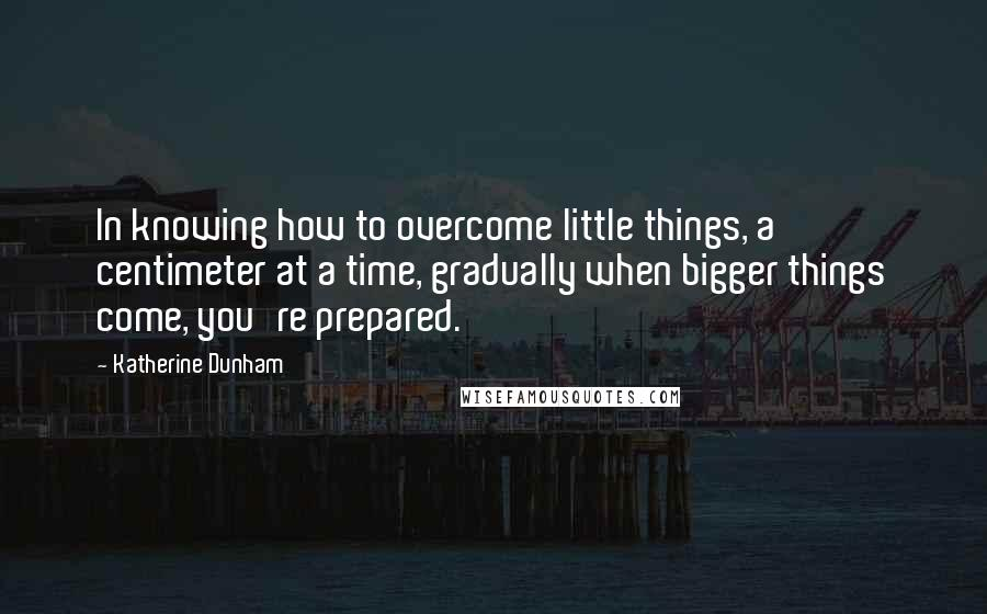 Katherine Dunham quotes: In knowing how to overcome little things, a centimeter at a time, gradually when bigger things come, you're prepared.