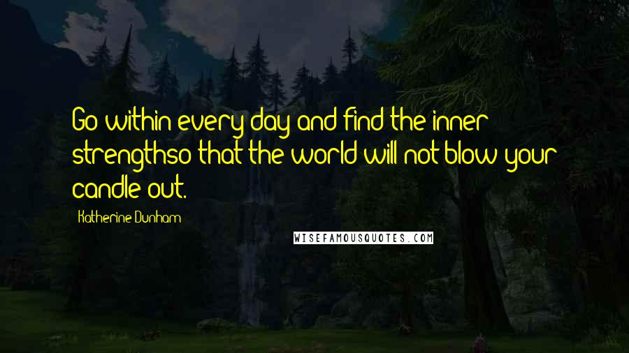 Katherine Dunham quotes: Go within every day and find the inner strengthso that the world will not blow your candle out.