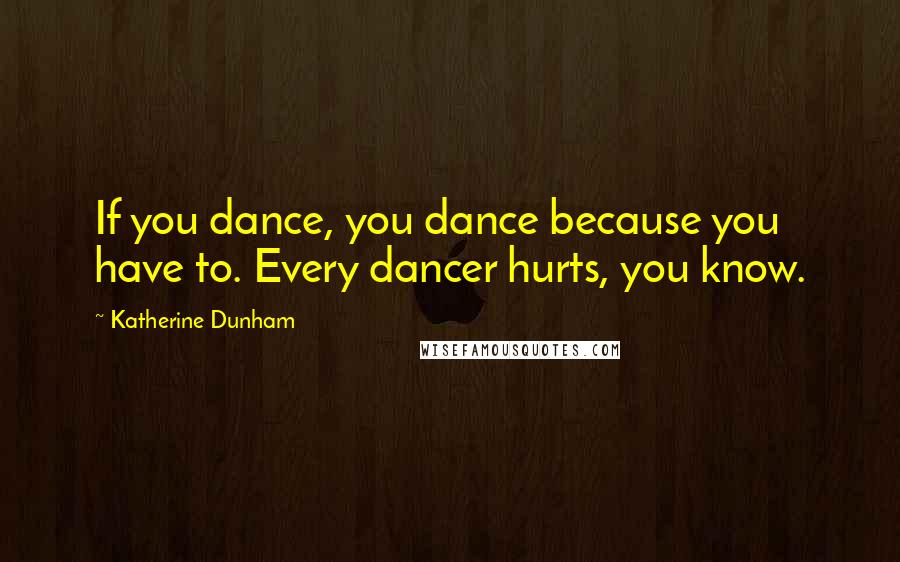 Katherine Dunham quotes: If you dance, you dance because you have to. Every dancer hurts, you know.