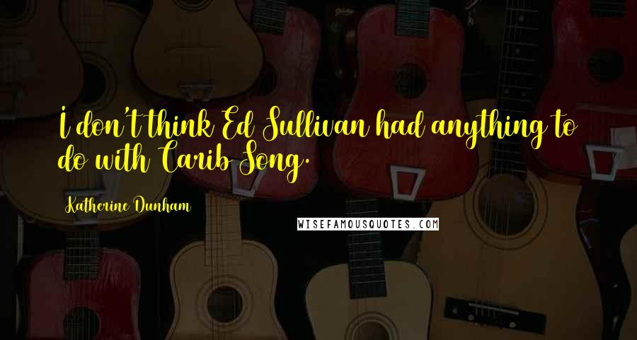 Katherine Dunham quotes: I don't think Ed Sullivan had anything to do with Carib Song.