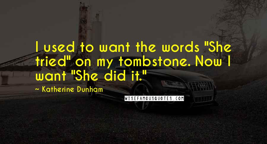 """Katherine Dunham quotes: I used to want the words """"She tried"""" on my tombstone. Now I want """"She did it."""""""
