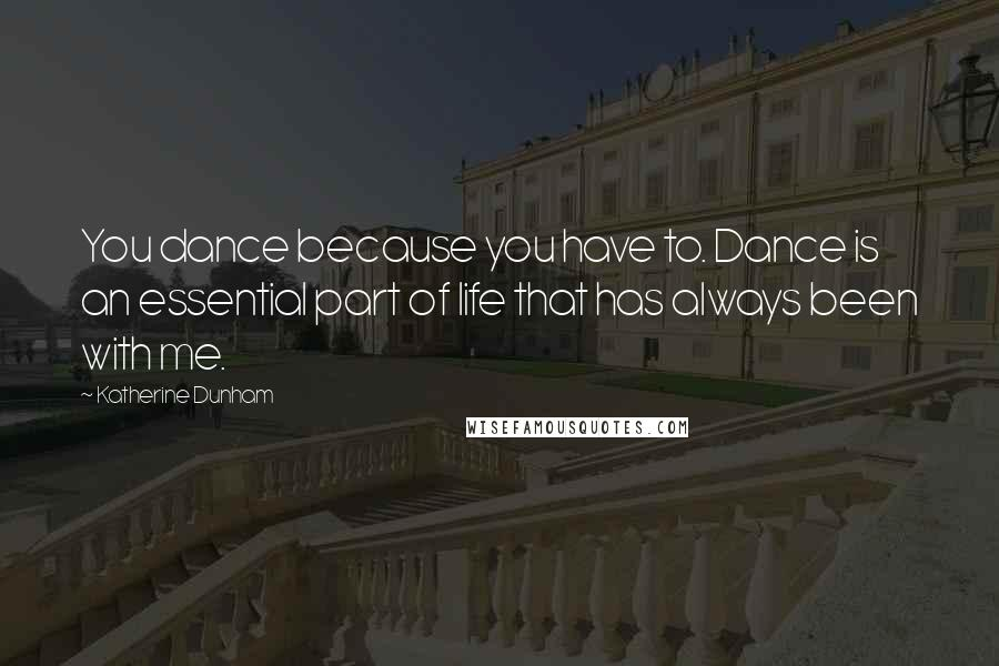 Katherine Dunham quotes: You dance because you have to. Dance is an essential part of life that has always been with me.