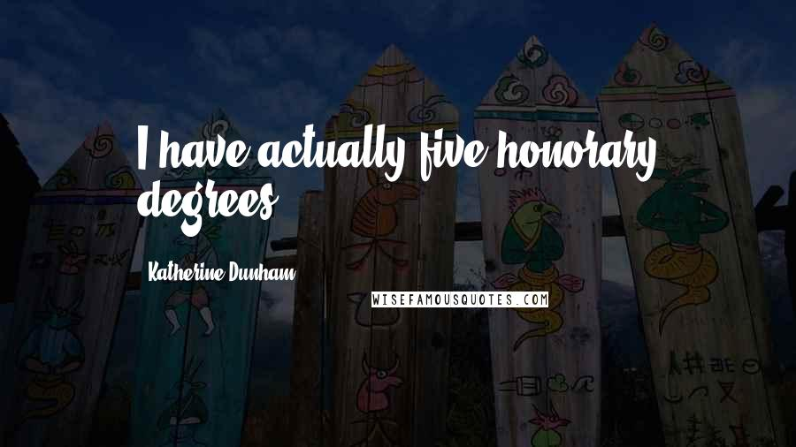 Katherine Dunham quotes: I have actually five honorary degrees.