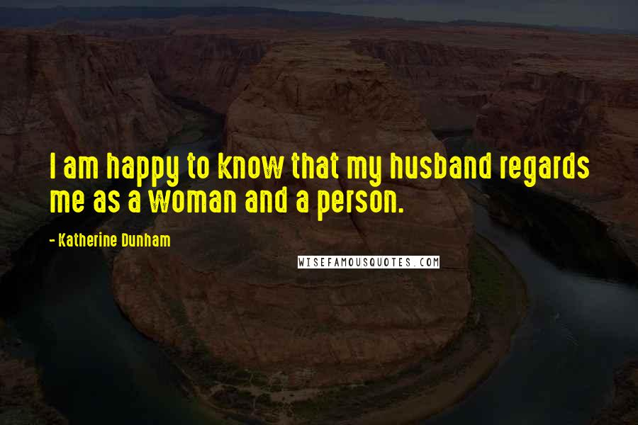 Katherine Dunham quotes: I am happy to know that my husband regards me as a woman and a person.