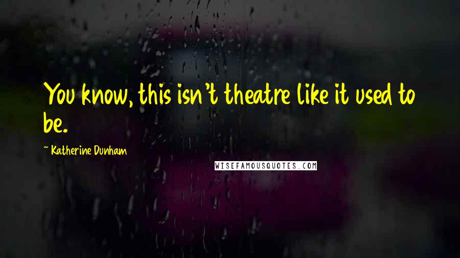 Katherine Dunham quotes: You know, this isn't theatre like it used to be.
