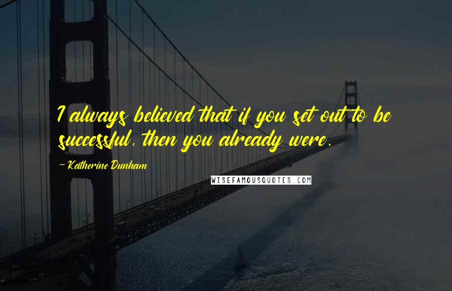 Katherine Dunham quotes: I always believed that if you set out to be successful, then you already were.