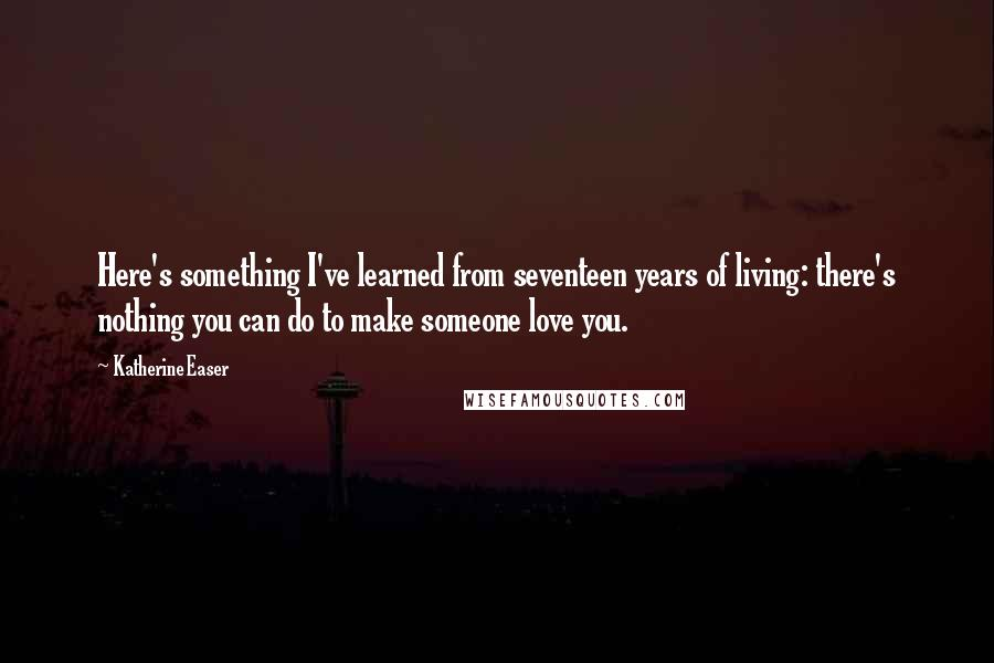 Katherine Easer quotes: Here's something I've learned from seventeen years of living: there's nothing you can do to make someone love you.