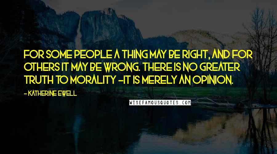 Katherine Ewell quotes: For some people a thing may be right, and for others it may be wrong. There is no greater truth to morality -it is merely an opinion.