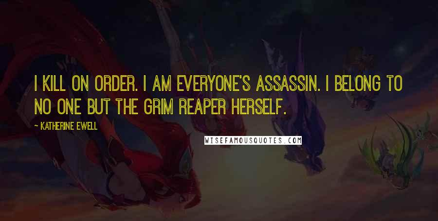 Katherine Ewell quotes: I kill on order. I am everyone's assassin. I belong to no one but the grim reaper herself.