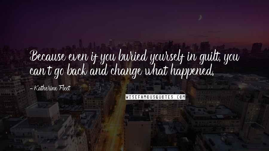Katherine Fleet quotes: Because even if you buried yourself in guilt, you can't go back and change what happened.