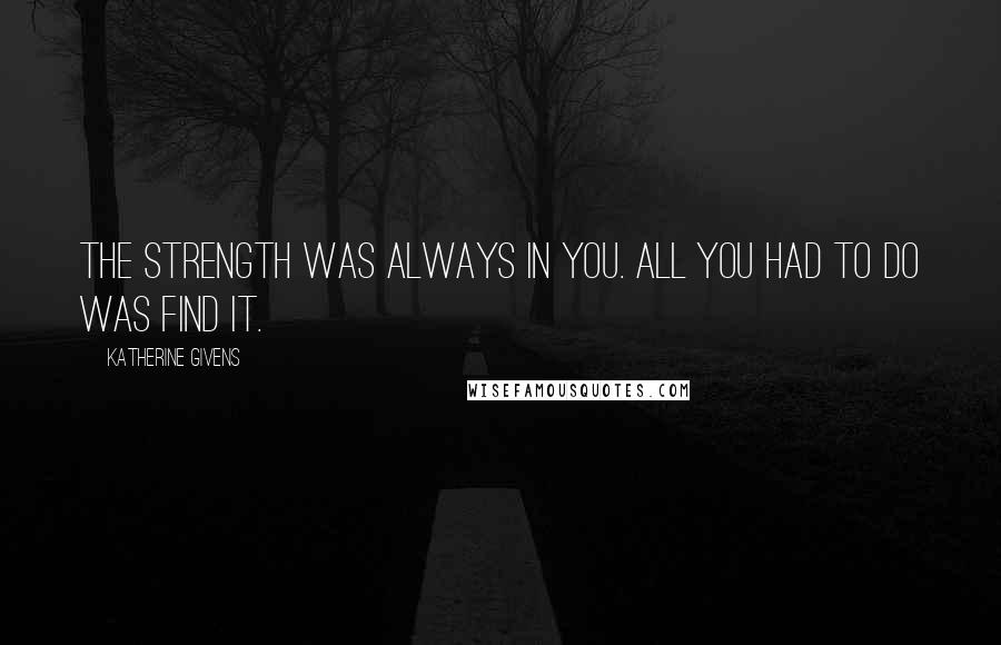Katherine Givens quotes: The strength was always in you. All you had to do was find it.