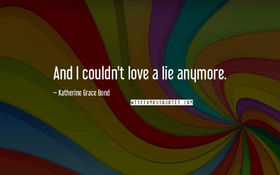 Katherine Grace Bond quotes: And I couldn't love a lie anymore.