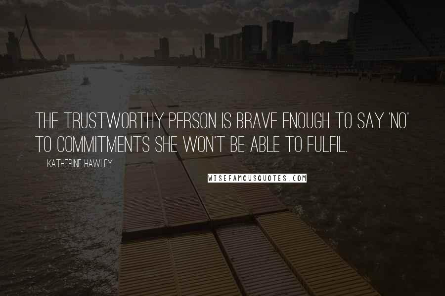 Katherine Hawley quotes: the trustworthy person is brave enough to say 'no' to commitments she won't be able to fulfil.