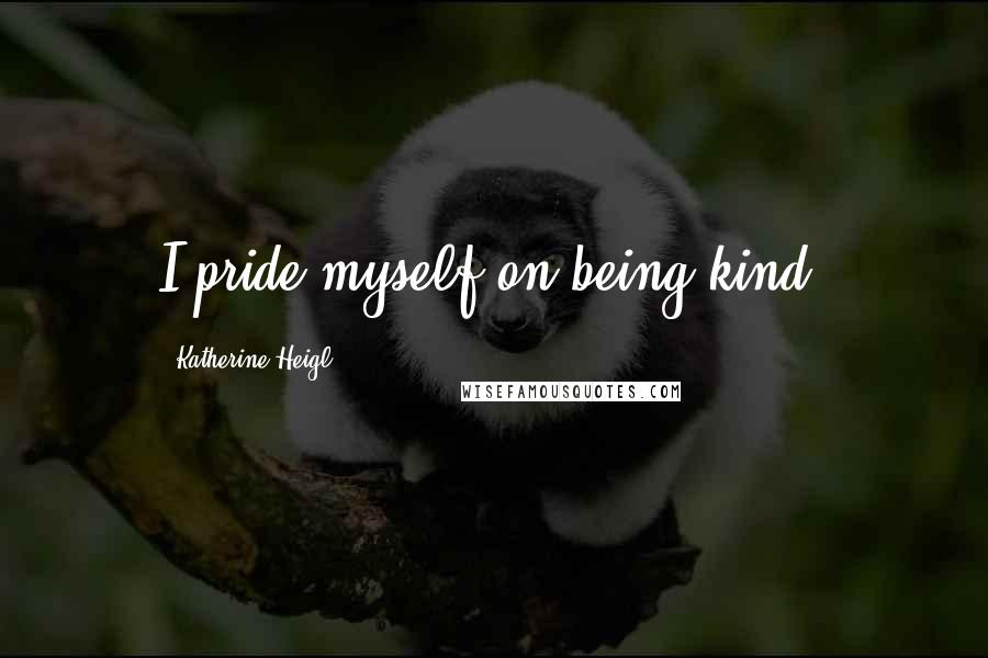 Katherine Heigl quotes: I pride myself on being kind.