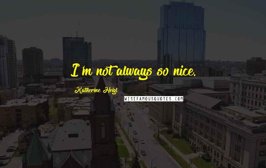 Katherine Heigl quotes: I'm not always so nice.