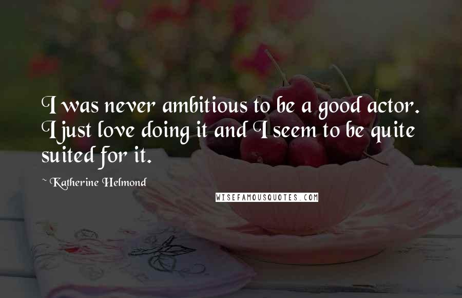 Katherine Helmond quotes: I was never ambitious to be a good actor. I just love doing it and I seem to be quite suited for it.