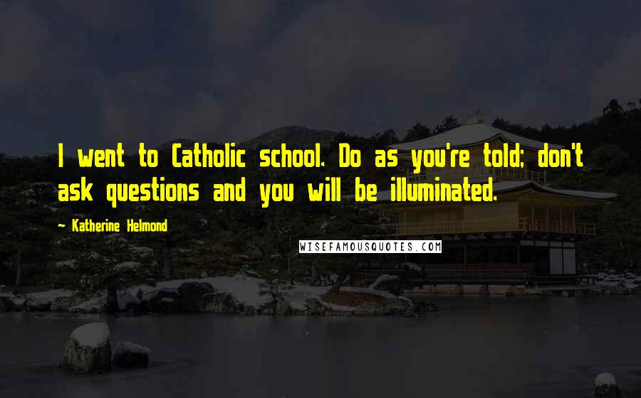 Katherine Helmond quotes: I went to Catholic school. Do as you're told; don't ask questions and you will be illuminated.