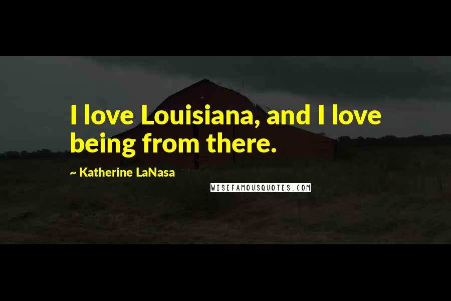 Katherine LaNasa quotes: I love Louisiana, and I love being from there.