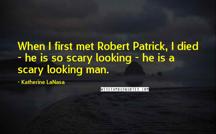 Katherine LaNasa quotes: When I first met Robert Patrick, I died - he is so scary looking - he is a scary looking man.