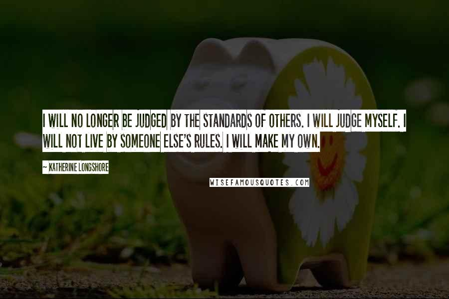 Katherine Longshore quotes: I will no longer be judged by the standards of others. I will judge myself. I will not live by someone else's rules. I will make my own.