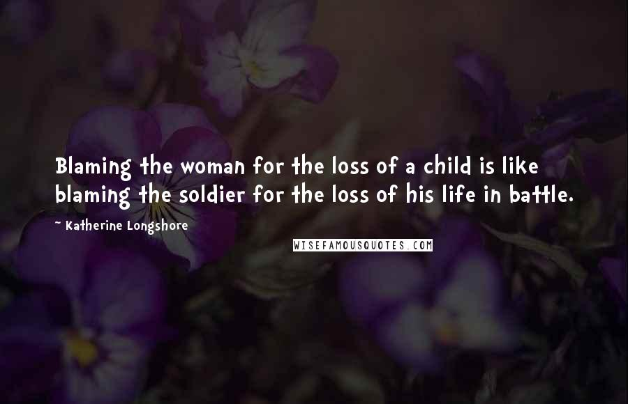 Katherine Longshore quotes: Blaming the woman for the loss of a child is like blaming the soldier for the loss of his life in battle.