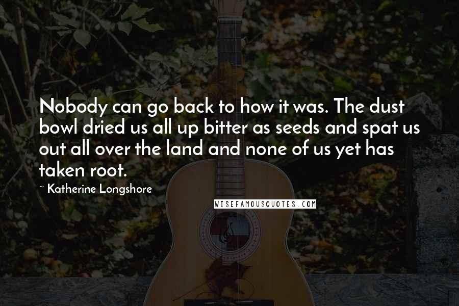 Katherine Longshore quotes: Nobody can go back to how it was. The dust bowl dried us all up bitter as seeds and spat us out all over the land and none of us