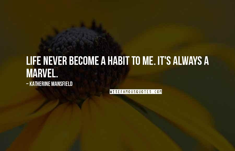 Katherine Mansfield quotes: Life never become a habit to me. It's always a marvel.