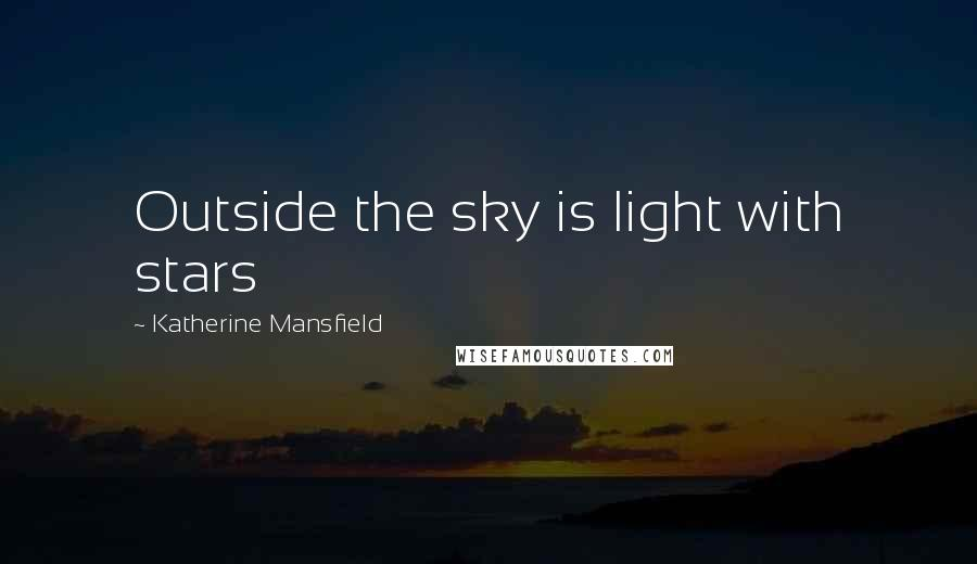 Katherine Mansfield quotes: Outside the sky is light with stars
