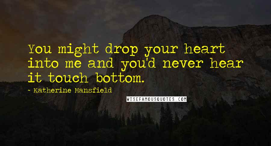 Katherine Mansfield quotes: You might drop your heart into me and you'd never hear it touch bottom.