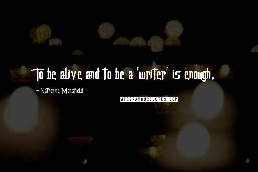 Katherine Mansfield quotes: To be alive and to be a 'writer' is enough.