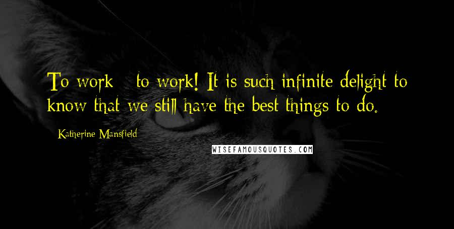 Katherine Mansfield quotes: To work - to work! It is such infinite delight to know that we still have the best things to do.