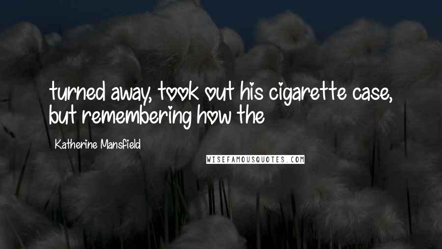 Katherine Mansfield quotes: turned away, took out his cigarette case, but remembering how the