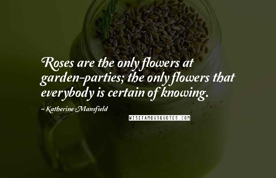 Katherine Mansfield quotes: Roses are the only flowers at garden-parties; the only flowers that everybody is certain of knowing.