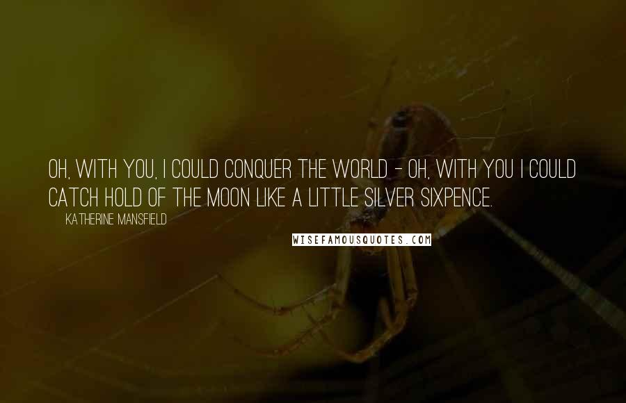 Katherine Mansfield quotes: Oh, with you, I could conquer the world - oh, with you I could catch hold of the moon like a little silver sixpence.