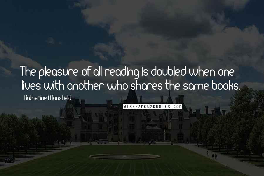 Katherine Mansfield quotes: The pleasure of all reading is doubled when one lives with another who shares the same books.
