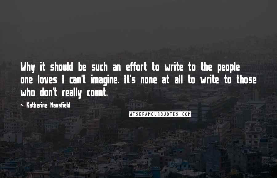 Katherine Mansfield quotes: Why it should be such an effort to write to the people one loves I can't imagine. It's none at all to write to those who don't really count.