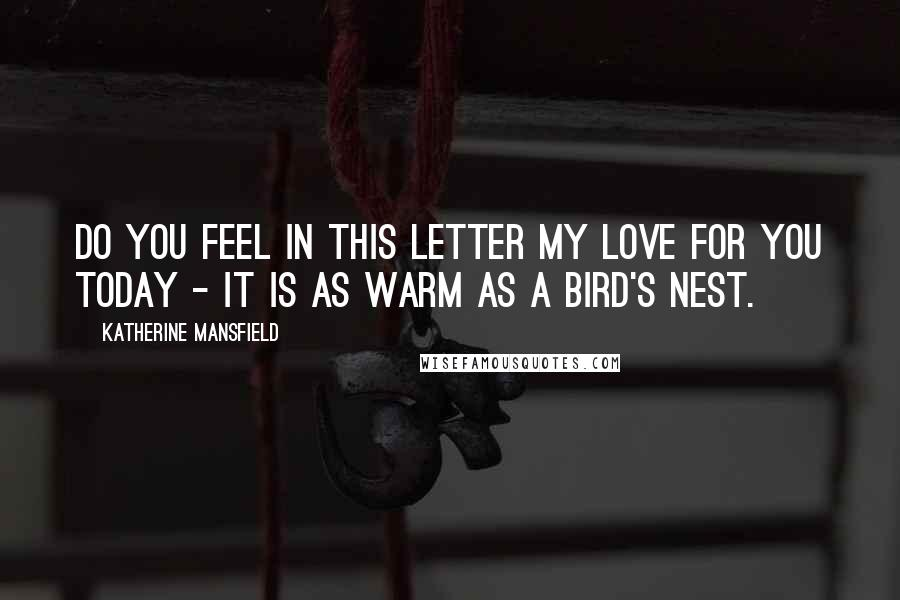 Katherine Mansfield quotes: Do you feel in this letter my love for you today - It is as warm as a bird's nest.