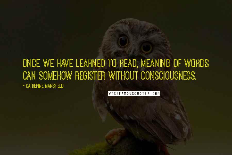 Katherine Mansfield quotes: Once we have learned to read, meaning of words can somehow register without consciousness.