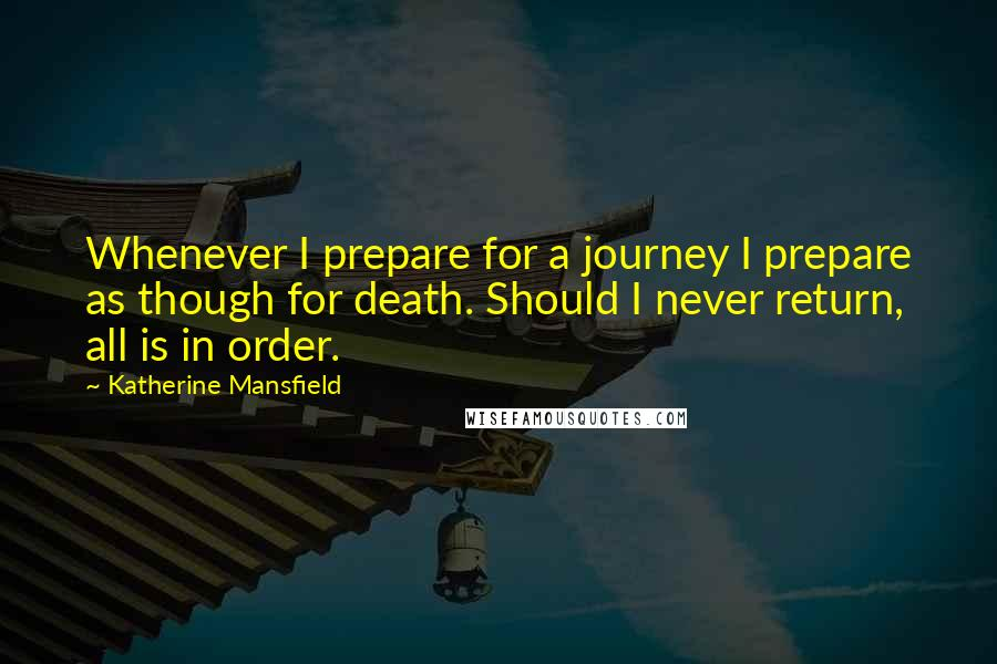 Katherine Mansfield quotes: Whenever I prepare for a journey I prepare as though for death. Should I never return, all is in order.