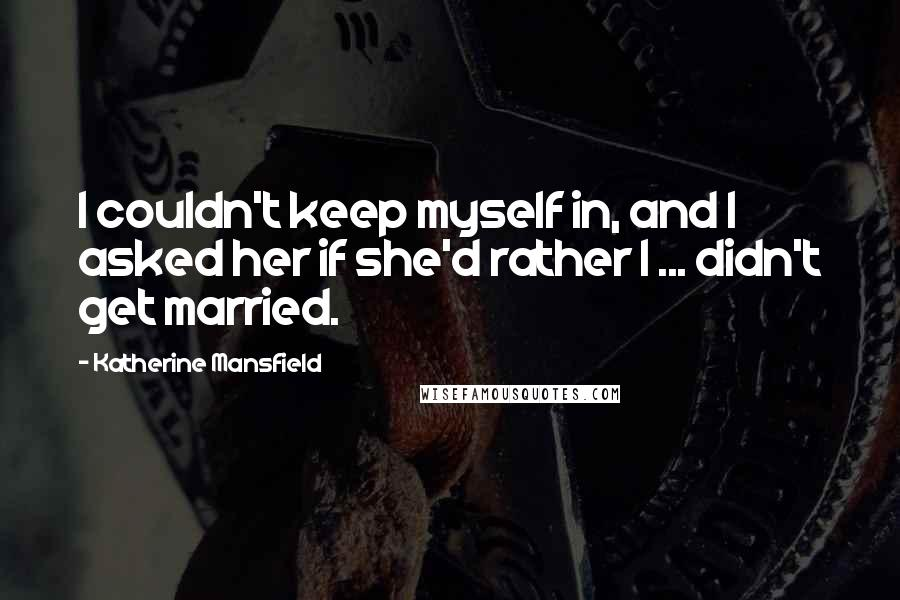 Katherine Mansfield quotes: I couldn't keep myself in, and I asked her if she'd rather I ... didn't get married.